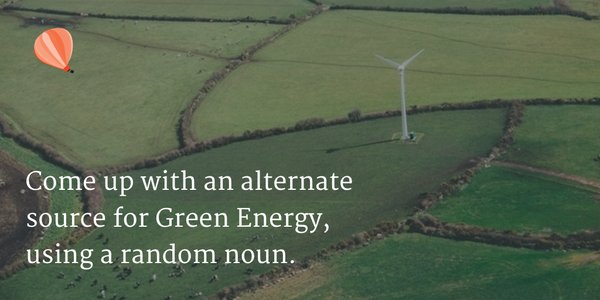 Come up with an alternate from of green energy using a random noun